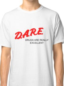 D.A.R.E. - Drugs Are Really Excellent (Alternate) Classic T-Shirt