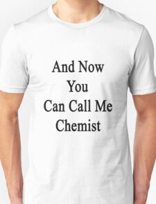 And Now You Can Call Me Chemist  Unisex T-Shirt