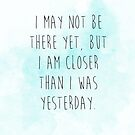I may not be there yet but I am closer than I was yesterday by Franchesca Cox