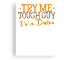 TRY ME TOUGH GUY I'm a DOCTOR Canvas Print