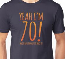 YEAH! I'm 70! Who'd have thought I'd make it? Unisex T-Shirt