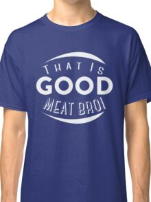 That is Good Meat Bro!  Classic T-Shirt