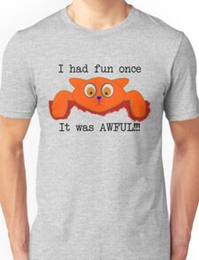 I had fun once... It was AWFUL!!! Unisex T-Shirt