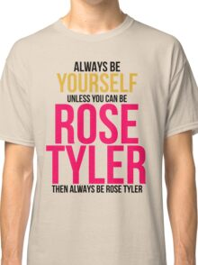 Always Be Rose Tyler Classic T-Shirt