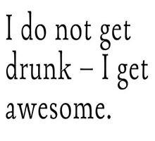 I do not get drunk I get awesome by aftloki