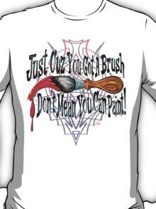 Just Cuz You Got A Brush... T-Shirt
