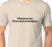 If things get any worse, I'll have to ask you to stop helping me. Unisex T-Shirt