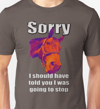 Sorry... I should have told you I was going to stop Unisex T-Shirt
