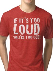DARK - If it's too loud, you're too old! Tri-blend T-Shirt
