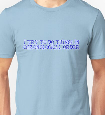 I try to do things in chronological order. Unisex T-Shirt