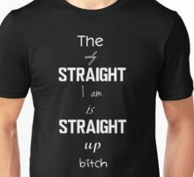 The only straight I am is straight up bitch! Unisex T-Shirt