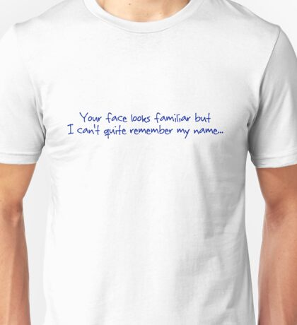 Your face looks familiar but I can't quite remember my name. Unisex T-Shirt