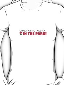 T in the Park - OMG, I am totally at T in the Park! T-Shirt