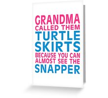 GRANDMA CALLED THEM TURTLE SKIRTS BECAUSE YOU CAN ALMOST SEE THE SNAPPER Greeting Card