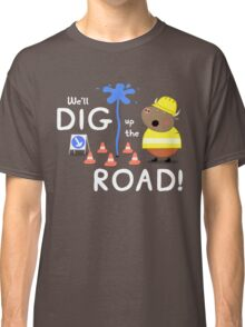 We'll Dig up the Road! Classic T-Shirt