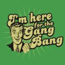 Funny Shirt - I'm Here For the Gang Bang by MrFunnyShirt