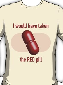 I would have taken the Red pill T-Shirt