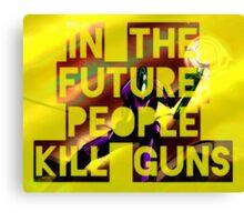 In The Future, People Kill Guns Canvas Print
