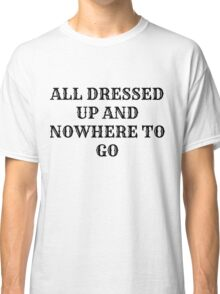 All Dressed Up And Nowhere To Go Classic T-Shirt