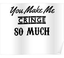 You Make Me Cringe SO MUCH Poster
