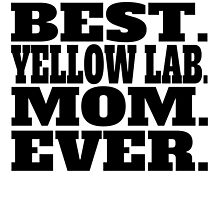 Best Yellow Lab Mom Ever by GiftIdea