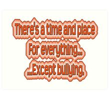 There's a time and place for everything...except bullying. Art Print