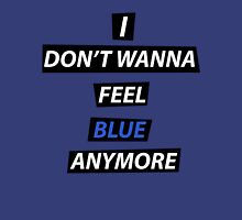 I dont wanna feel blue anymore Unisex T-Shirt