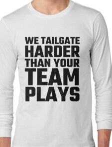 We Tailgate Harder Than Your Team Plays Long Sleeve T-Shirt