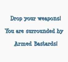 Drop your weapons! You are surrounded by armed bastards! by Christina James