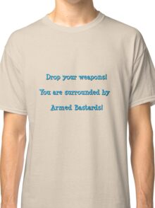 Drop your weapons! You are surrounded by armed bastards! Classic T-Shirt