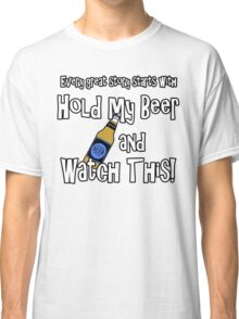 Hold my Beer and Watch This! Classic T-Shirt