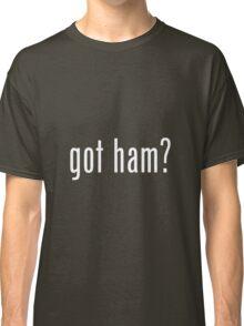 """""""GOT HAM?"""" PUN ART Classic T-Shirt"""