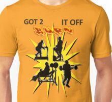 GOT 2 BURN IT OFF!! Unisex T-Shirt