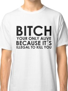 BITCH YOUR ONLY ALIVE BECAUSE IT'S ELLEGAL TO KILL YOU Classic T-Shirt