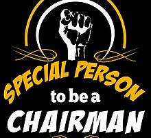 IT TAKES A SPECIAL PERSON TO BE A CHAIRMAN by rockingtees