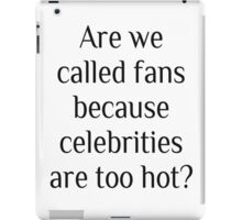Are we called fans because celebrities are too hot? iPad Case/Skin