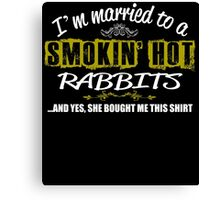 I'm Married To A Smokin' Hot Rabbits .....And Yes, She Bought Me This Shirt Canvas Print