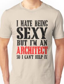 I HATE BEING SEXY BUT I'M AN ARCHITECT SO I CAN'T HELP IT Unisex T-Shirt
