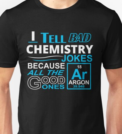 I TELL BAD CHEMISTRY JOKES BECAUSE ALL THE GOOD ONES Unisex T-Shirt