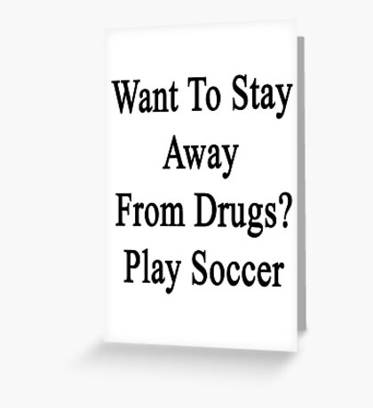 Want To Stay Away From Drugs? Play Soccer  Greeting Card