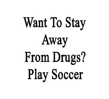Want To Stay Away From Drugs? Play Soccer  Photographic Print