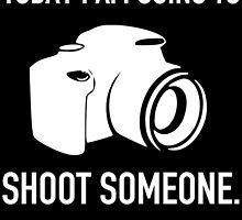 TODAY I AM GOING TO SHOOT SOMEONE by badassarts