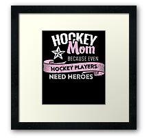 HOCKEY MOM BECAUSE EVEN HOCKEY PLAYERS NEED HEROES Framed Print