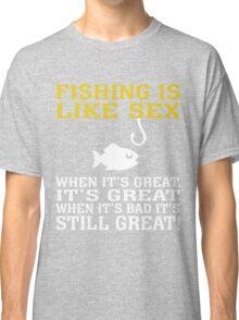 FISHING IS LIKE SEX WHEN IT'S GREAT, IT'S GREAT WHEN IT'S BAD IT'S STILL GREAT Classic T-Shirt