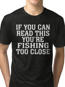 IF YOU CAN READ THIS YOU'RE FISHING TOO CLOSE Tri-blend T-Shirt