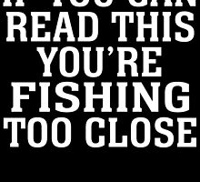 IF YOU CAN READ THIS YOU'RE FISHING TOO CLOSE by badassarts