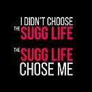 I Didn't Choose The Sugg Life, The Sugg Life Chose Me by 4ogo Design