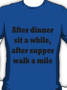 After dinner sit a while, after supper walk a mile T-Shirt