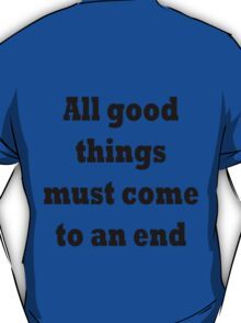 All good things must come to an end T-Shirt