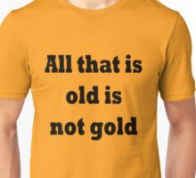 All that is old is not gold Unisex T-Shirt